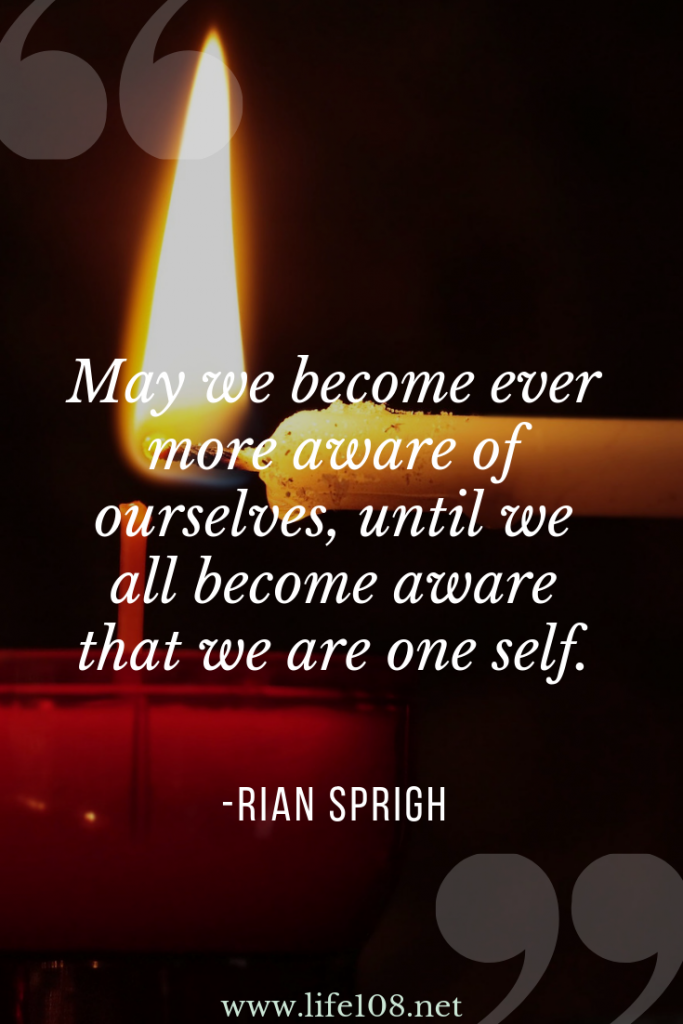 May we become ever more aware of ourselves, until we all become aware that w are one self.