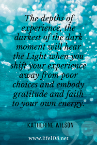The darkest of the dark moment will hear the Light when you shift your experience.