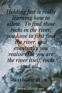 Holding fast is really learning how to allow.  To find those rocks in the river, you have to first find the river, and eventually you realise that you are the river itself, rocks and all.