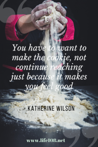 You have to want to make the cookie, not continue reaching just because it makes you feel good