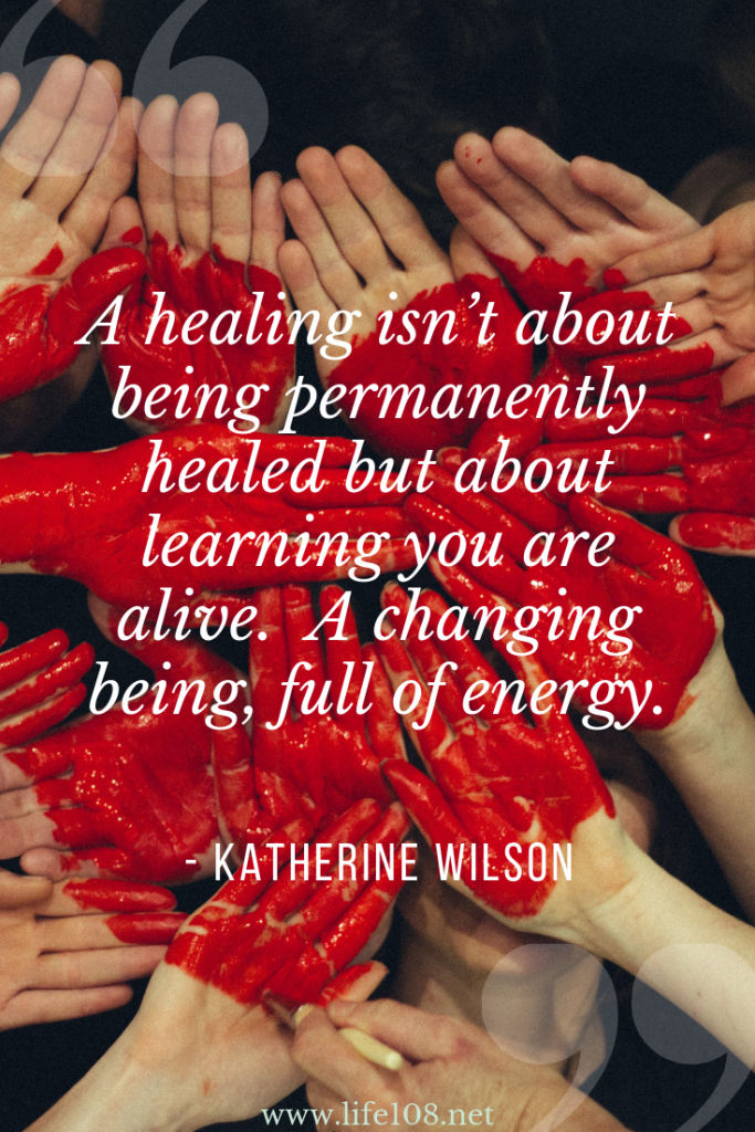 A healing isn't about being permanently healed but about learning you are alive. A changing being, full of energy.