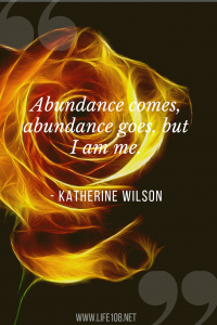 Abundance comes, abundance goes, but I am me.