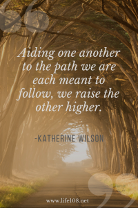 Aiding one another to the path we are each meant to follow, we raise the other higher.