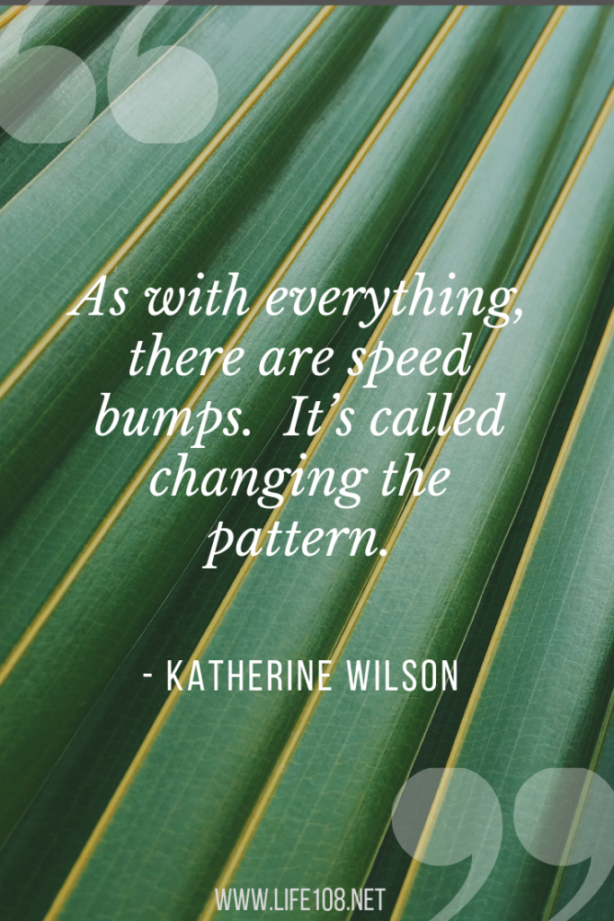As with everything, there are speed bumps. It's called changing the pattern.