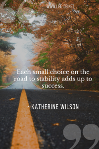 Each small choice on the road to stability adds up to success.