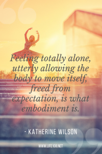 Feeling totally alone, utterly allowing the body to move itself, freed from expectation, is what embodiment is.