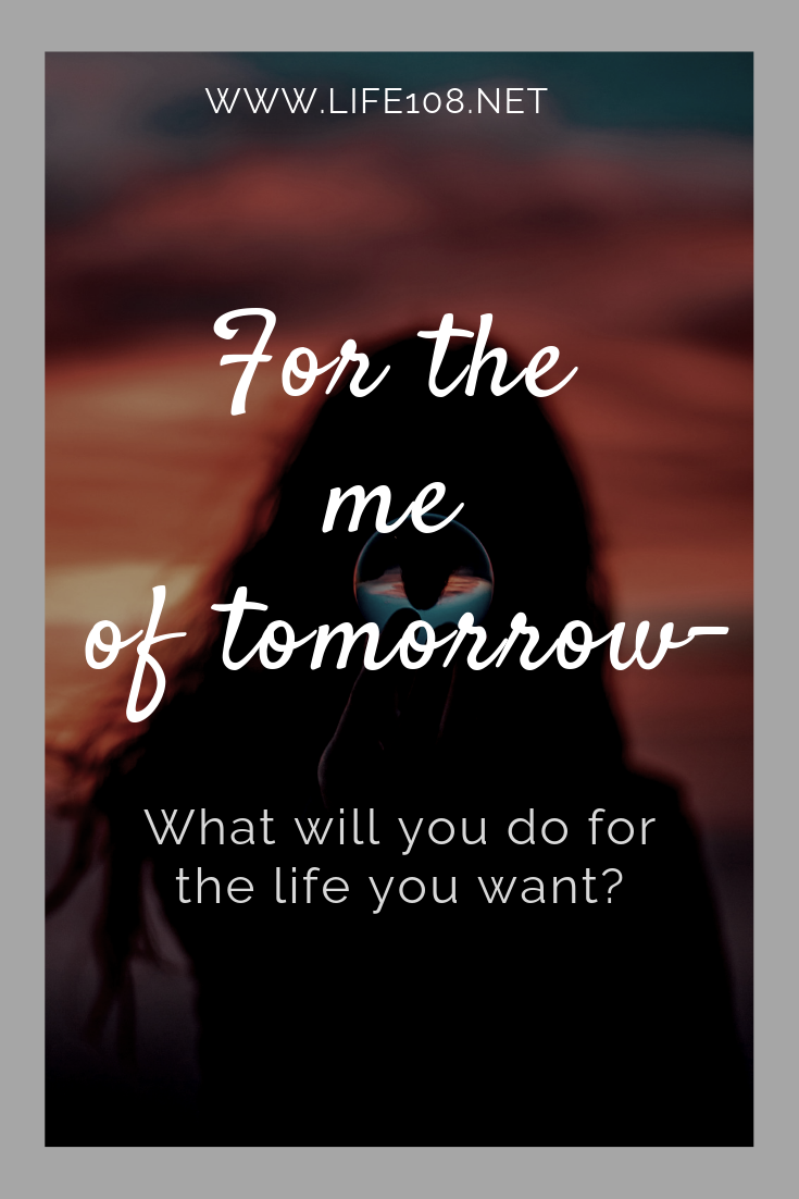 For the me of tomorrow – What will you do for the life you want?