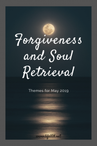 Forgiveness and Soul retrieval – Themes for May 2019