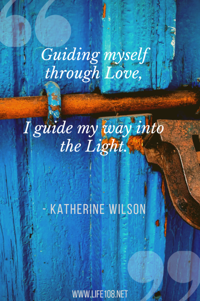 Guiding myself through Love, I guide my way into the Light.