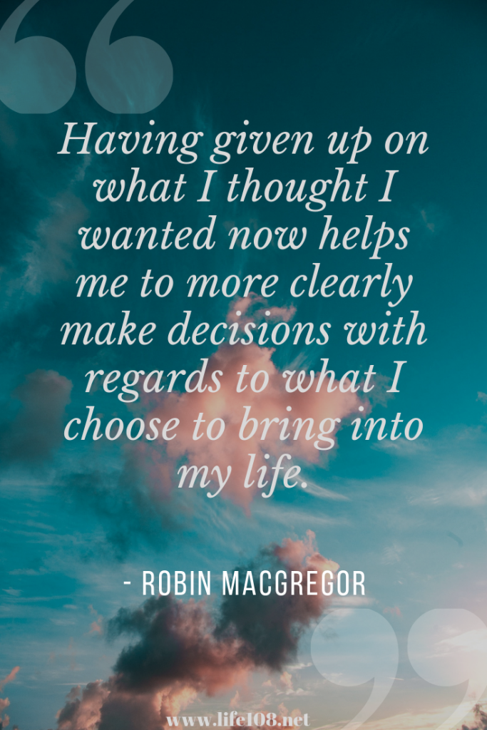 Having given up on what I thought I wanted now helps me to more clearly make decisions with regards to what I choose to bring into my life.