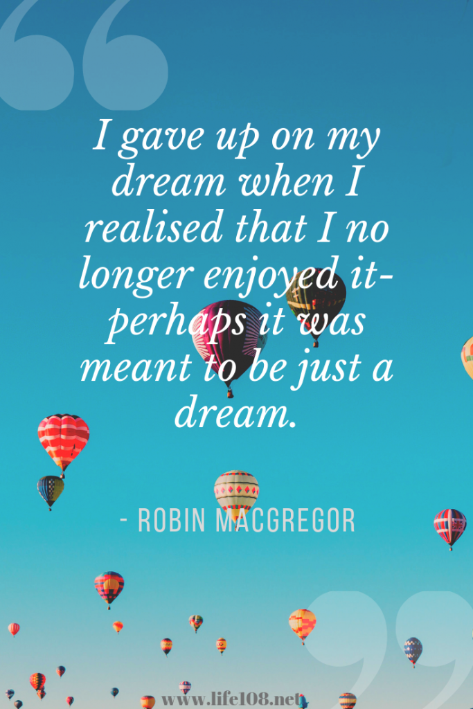 I gave up on my dream when I realised that I no longer enjoyed it- perhaps it was meant to be just a dream.