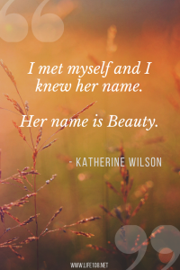 I met myself and I knew her name. Her name is Beauty.