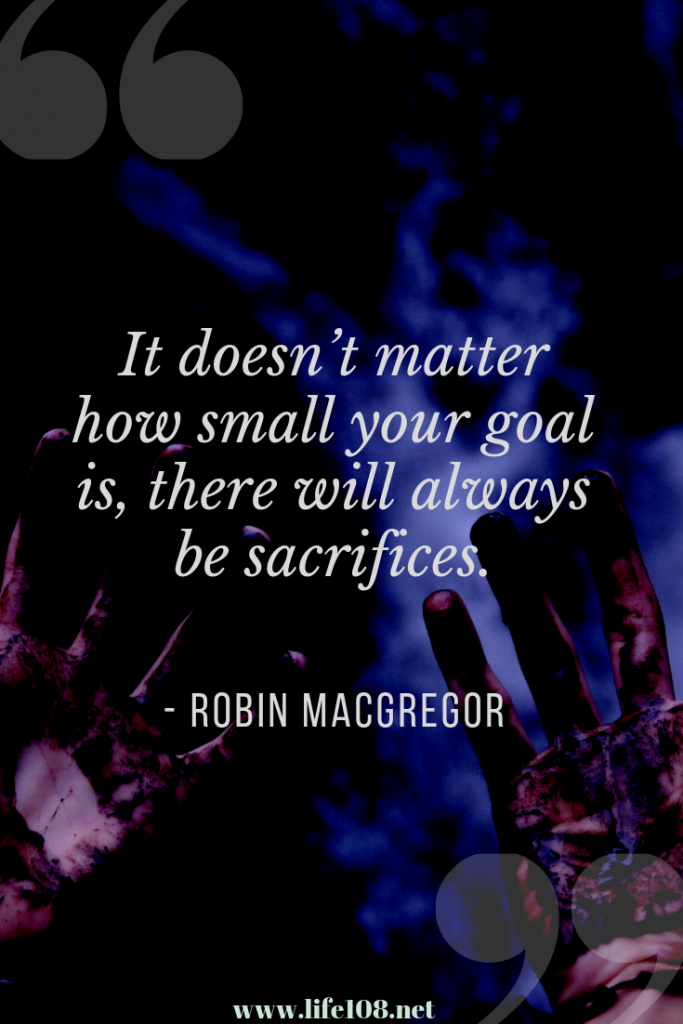 It doesn't matter how small your goal is there will always be sacrifices.