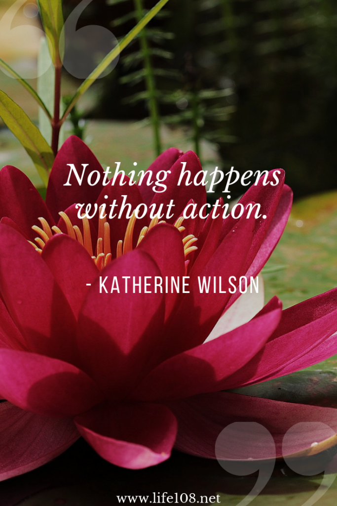 Nothing happens without action.