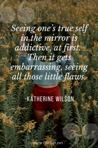 Seeing one's true self in the mirror is addictive, at first.  Then it gets embarrassing, seeing all those little flaws.