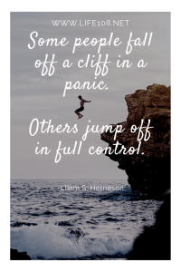 Some people fall off a cliff in a panic. Others jump off in full control.
