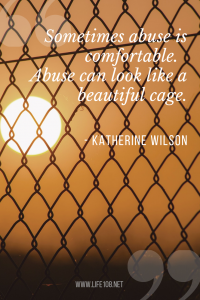 Sometimes abuse is comfortable.  Abuse can look like a beautiful cage.
