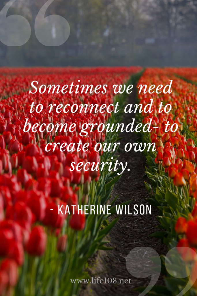 Sometimes we need to reconnect and to become grounded- to create our own security.