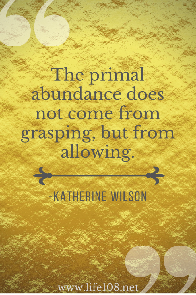 The primal abundance does not come from grasping, but from allowing