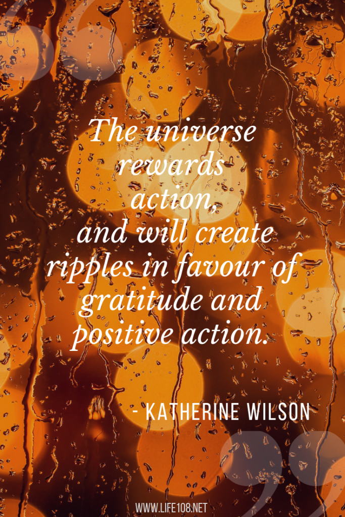 The universe rewards action, and will create ripples in favour of gratitude and positive action.