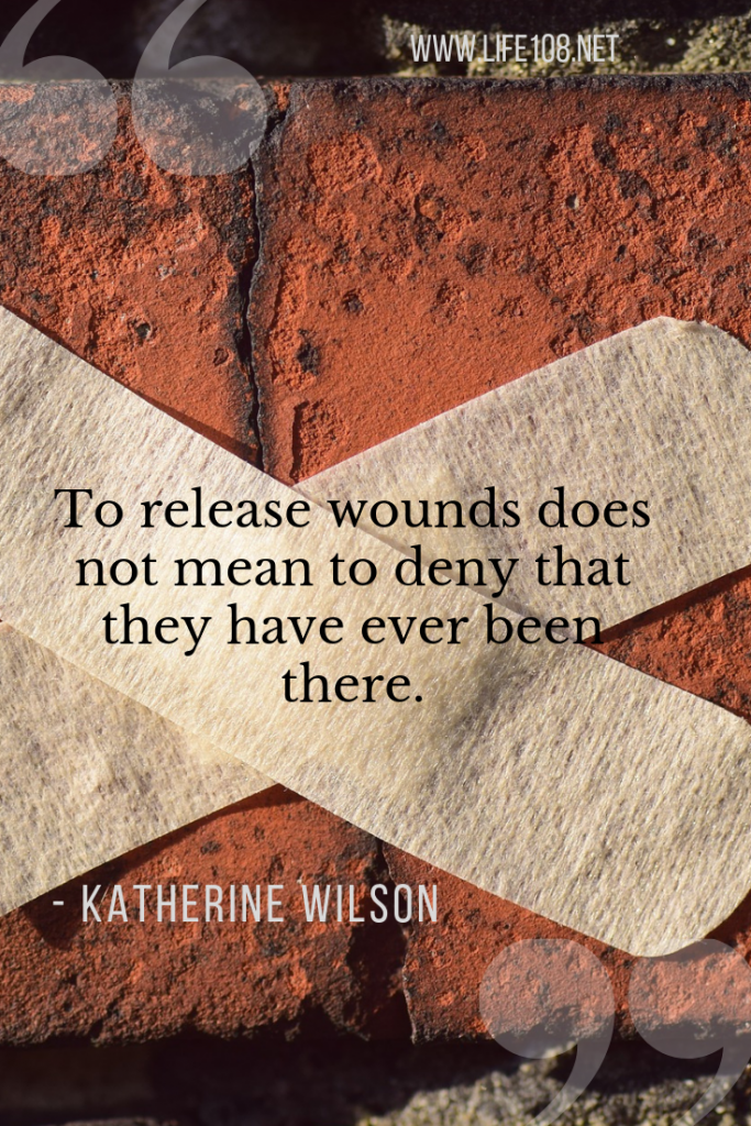 To release wounds does not mean to deny that they have ever been there.