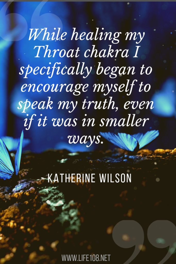While healing my Throat chakra I specifically began to encourage myself to speak my truth, even if it was in smaller ways.
