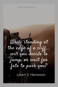 While standing at the edge of a cliff... will you decide to jump, or wait for fate to push you?