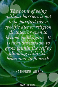 The point of being without barriers is not to be purified like a specific diet or religion dictates, or even to become wild again. It is to allow wisdom to grow within the self by allowing child-like behaviour to flourish.