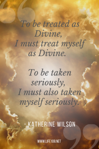 to be treated as Divine, I must treat myself as Divine.  To be taken seriously, I must also taken myself seriously.