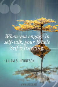 when you have self-talk, your Whole Self is listening