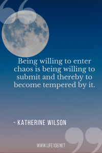 Being willing to enter chaos is being willing to submit and thereby to become tempered by it.