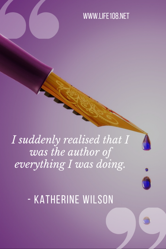 I suddenly realised that I was the authour of everything I was doing.