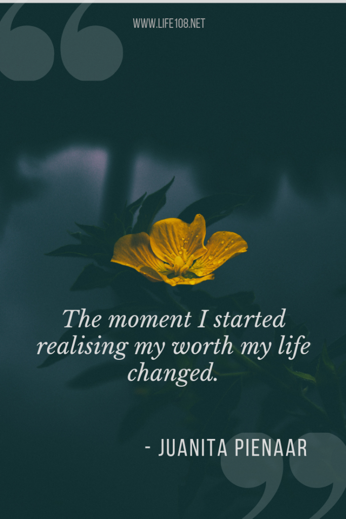 The moment I started realising my worth my life changed.