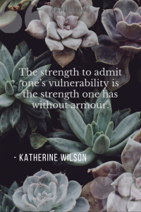 The strength to admit one's vulnerability is the strength one has without armour.