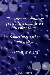 The universe shows us possibilities, while we interpret them. Sometimes rather playfully.
