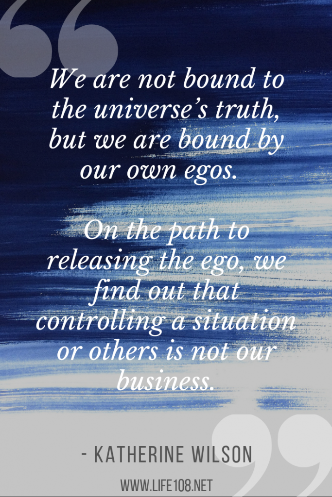We are not bound to the universe's truth, but we are bound by our own egos. On the path to releasing the ego, we find out that controlling a situation or others is not our business.