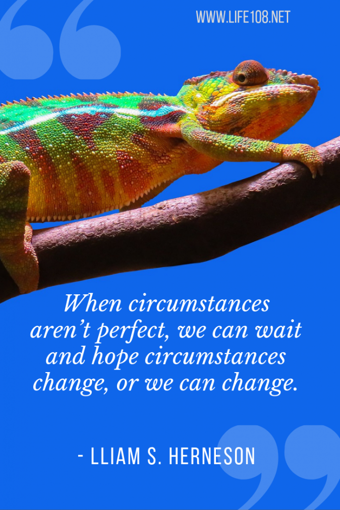 When circumstances aren't perfect, we can wait and hope circumstances change, or we can change.