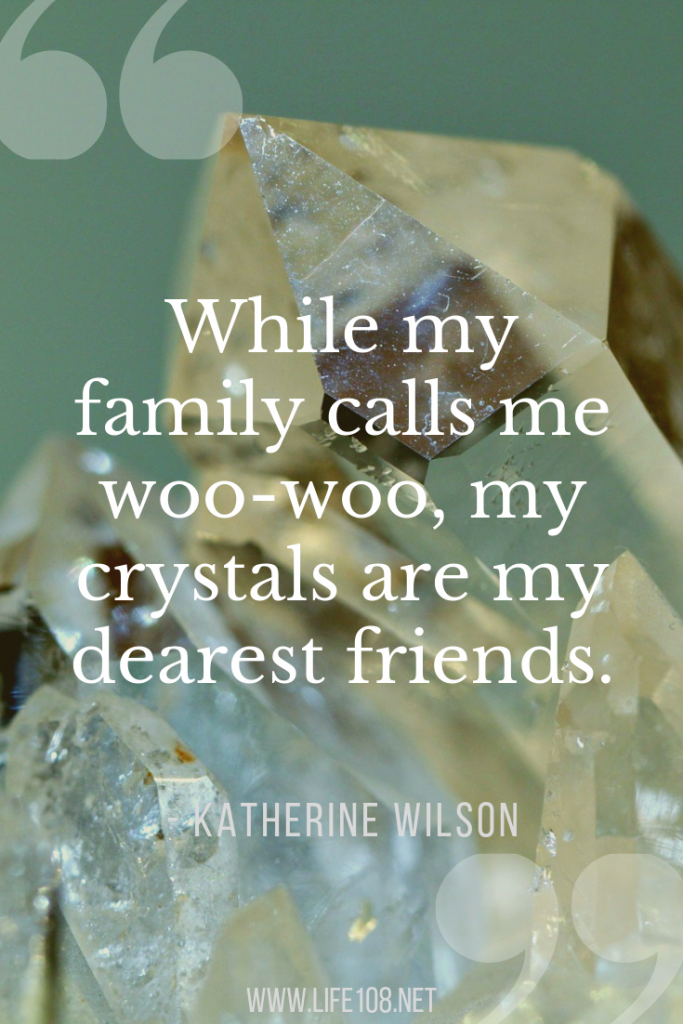 While my family calls me woo-woo, my crystals are my dearest friends.