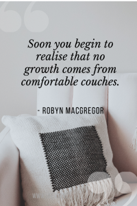 soon you begin to realise that no growth comes from comfortable couches.