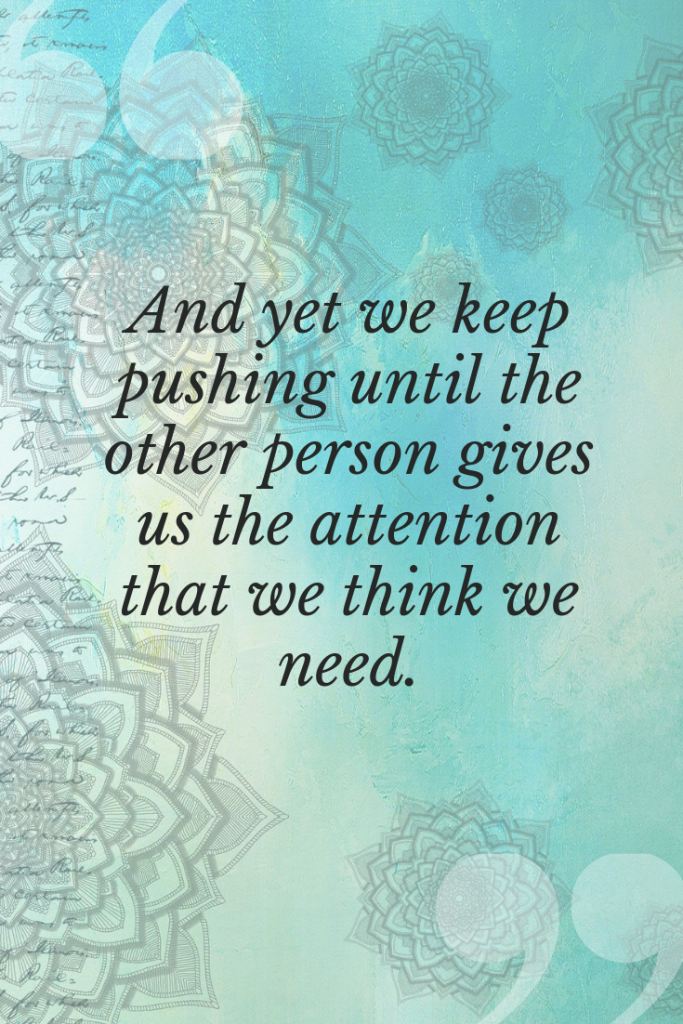 And yet we keep pushing until the other person gives us the attention that we think we need.