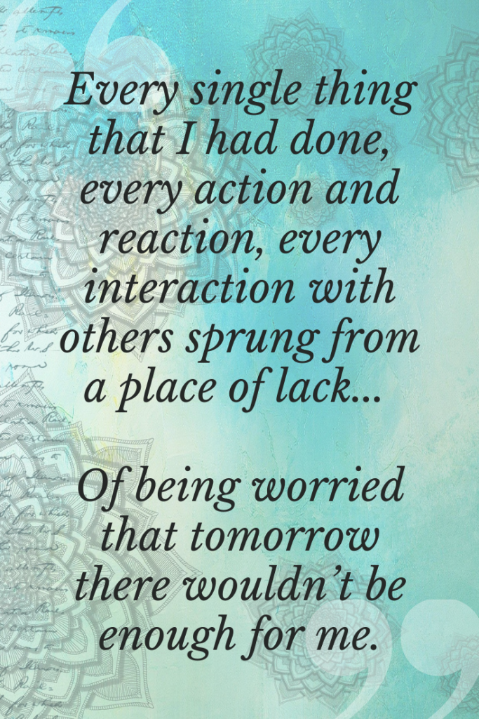 Every single thing that I had done, every action and reaction, every interaction with others sprung from a place of lack