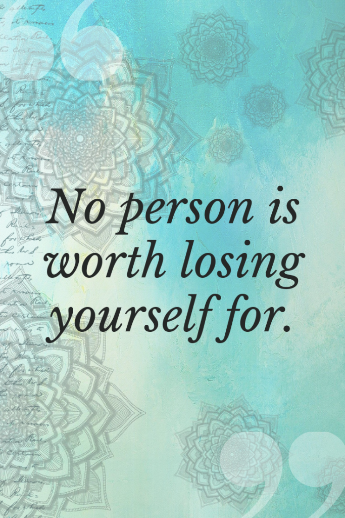 No person is worth losing yourself for.