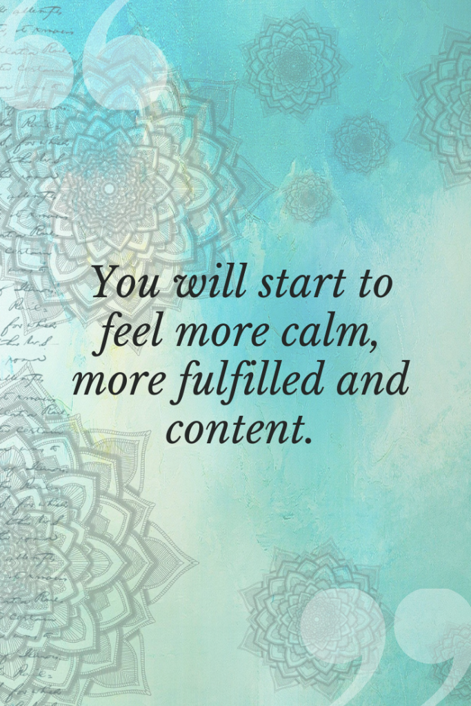 You will start to feel more calm, more fulfilled and content.
